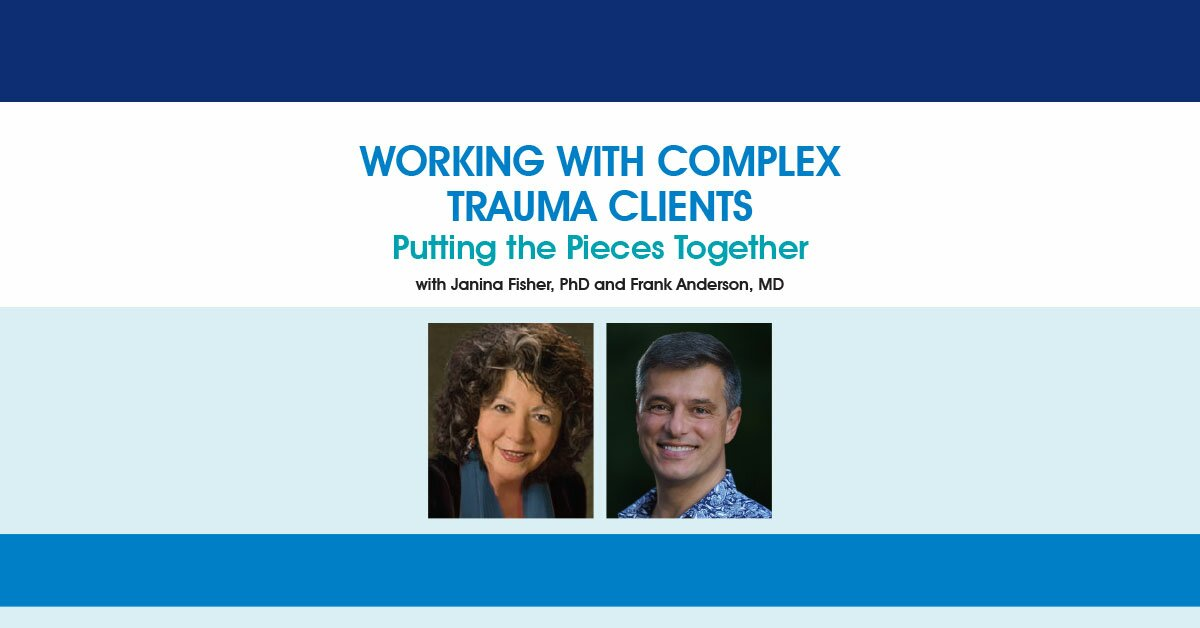 Working with Complex Trauma Clients: Putting the Pieces Together with Janina Fisher, PhD and Frank Anderson, MD 2