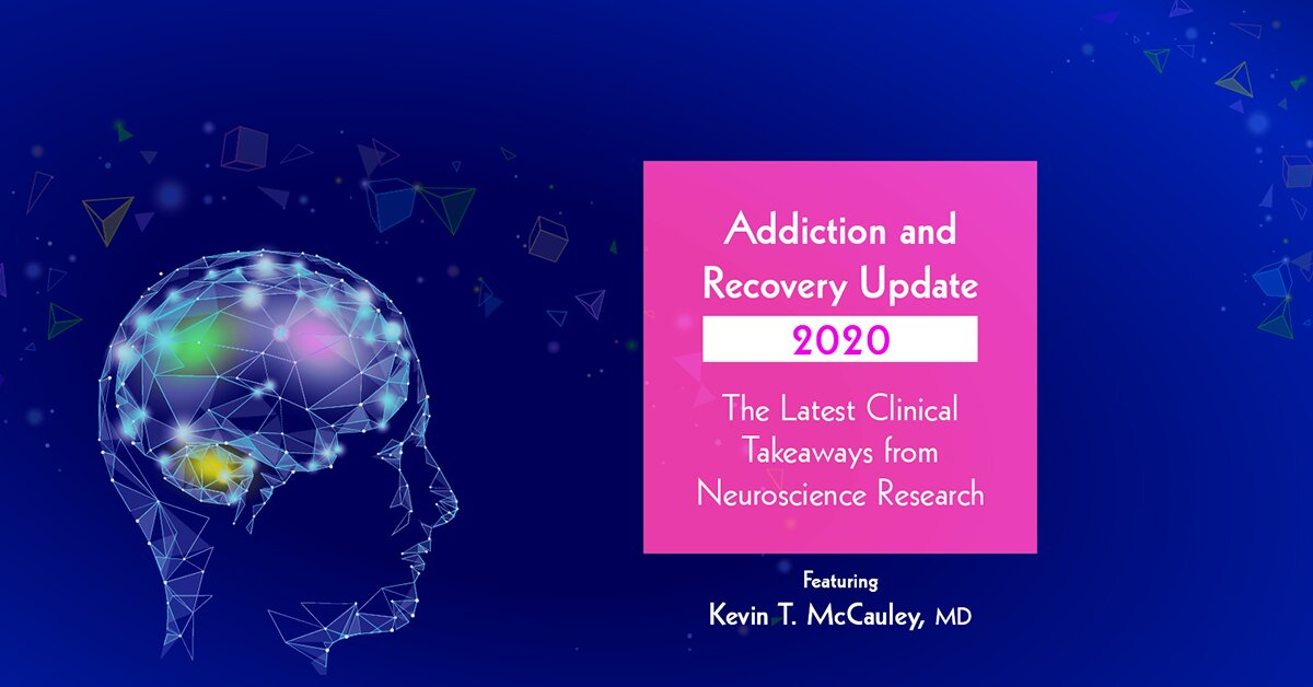 Addiction and Recovery Update 2020: The Latest Clinical Takeaways from Neuroscience Research 2