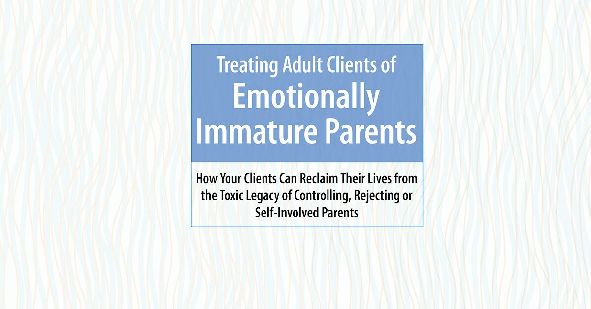 Treating Adult Clients of Emotionally Immature Parents: How Your Clients Can Reclaim Their Lives from the Toxic Legacy of Controlling, Rejecting or Self-Involved Parents 2