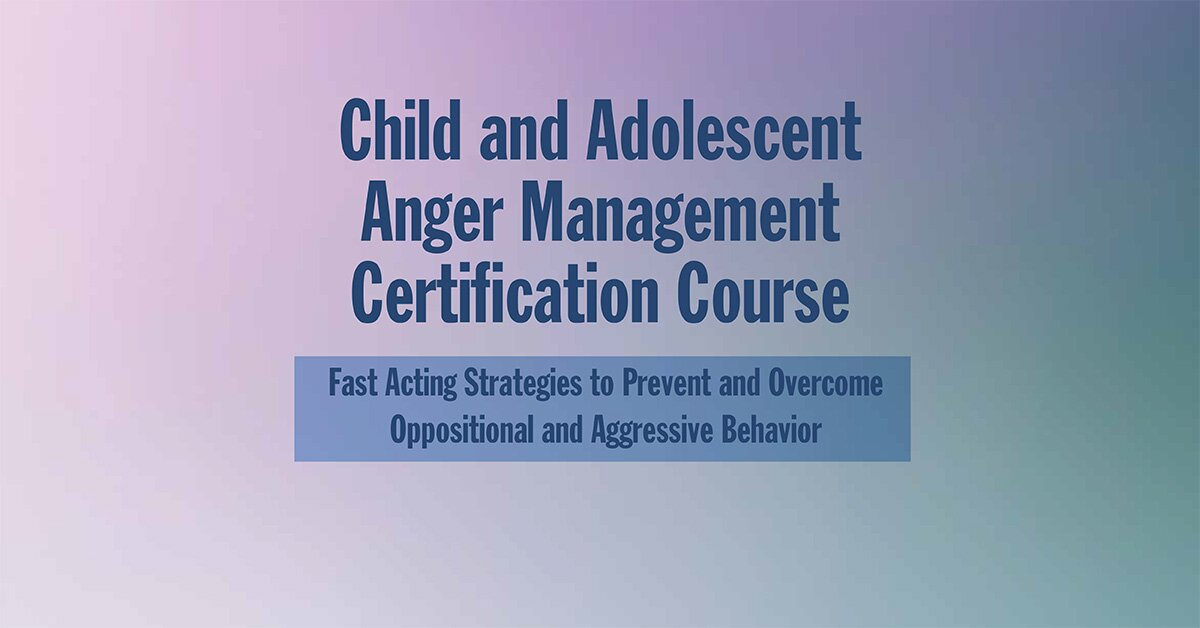 Child and Adolescent Anger Management Certification Course: Fast Acting Strategies to Prevent and Overcome Oppositional and Aggressive Behavior 2