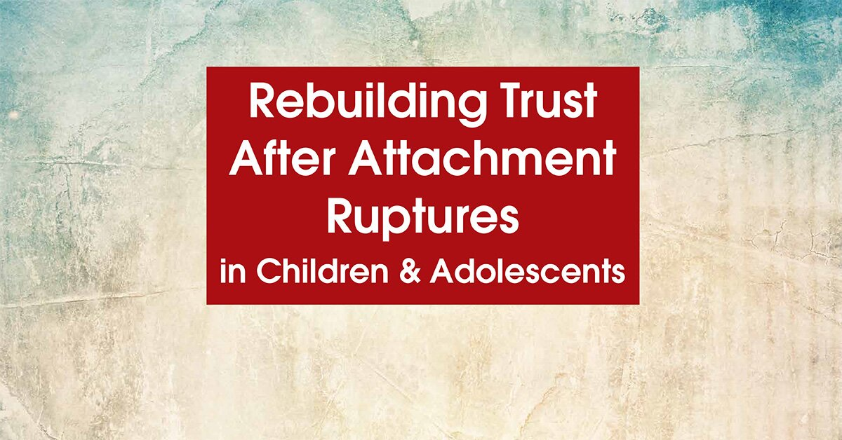 Rebuilding Trust After Attachment Ruptures in Children & Adolescents 2