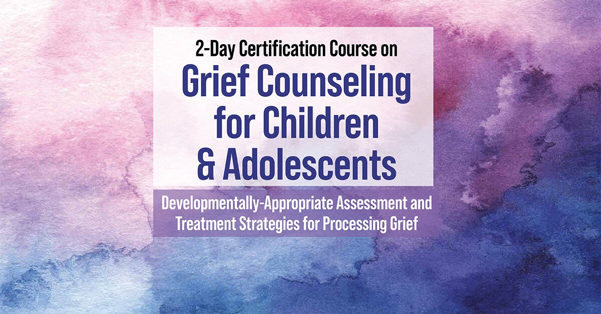 2-Day Certification Course on Grief Counseling for Children & Adolescents: Developmentally-Appropriate Assessment and Treatment Strategies for Processing Grief 2