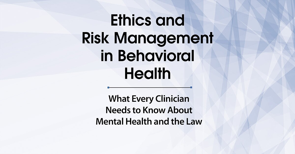 Ethics and Risk Management in Behavioral Health: What Every Clinician Needs to Know About Mental Health and the Law 2