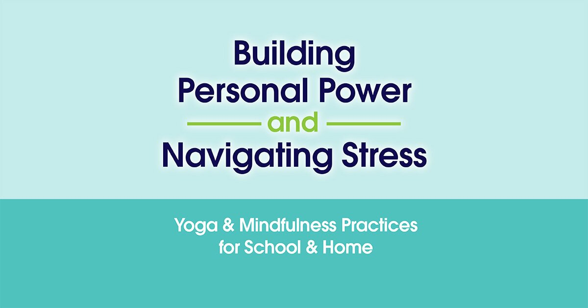 Building Personal Power and Navigating Stress: Yoga & Mindfulness Practices for School & Home 2