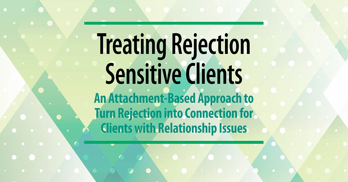 Treating Rejection Sensitive Clients: An Attachment-Based Approach to Turn Rejection into Connection for Clients with Relationship Issues 2
