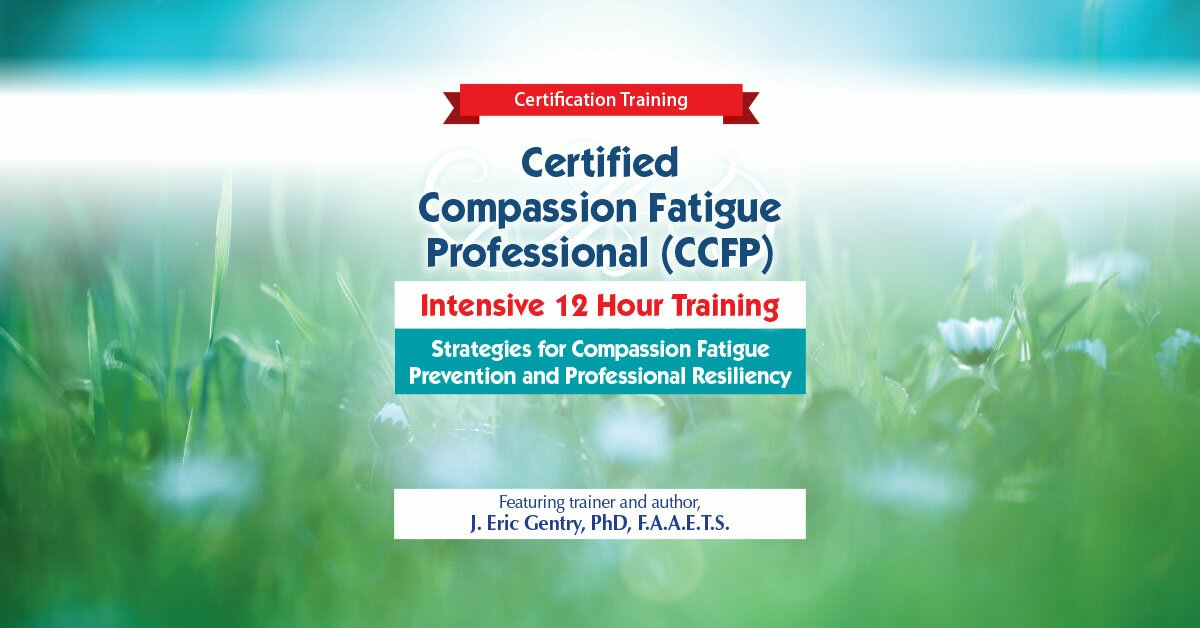 2-Day: Certified Compassion Fatigue Professional (CCFP) Intensive 12 Hour Training: Strategies for Compassion Fatigue Prevention and Professional Resiliency 2