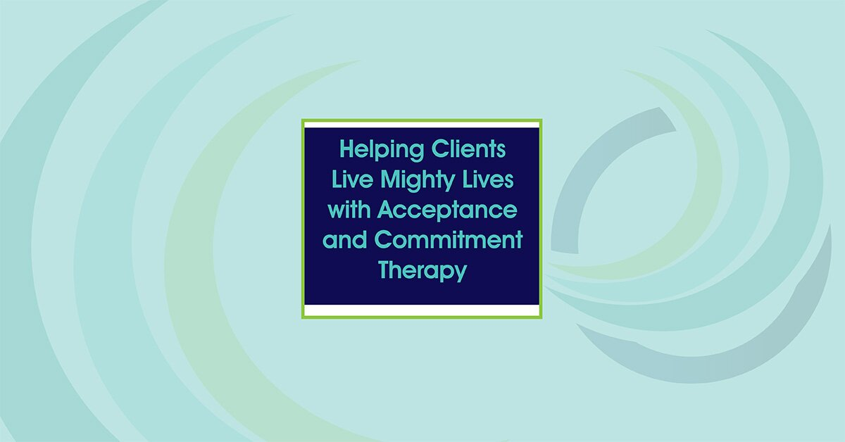 Helping Clients Live Mighty Lives with Acceptance and Commitment Therapy 2