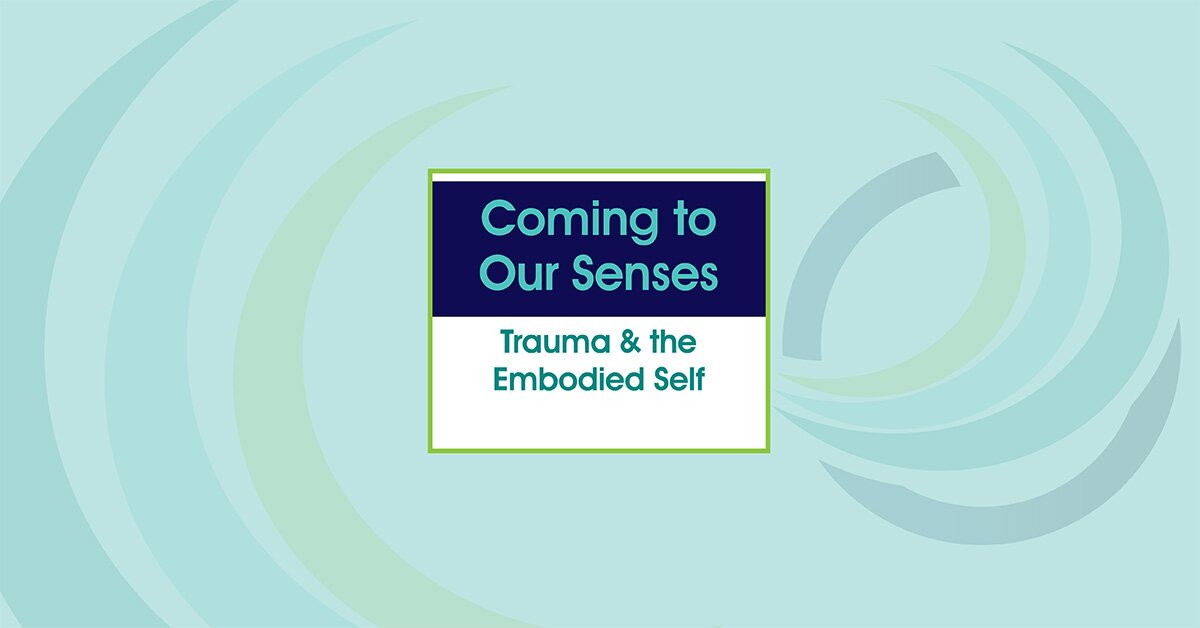 Coming to Our Senses: Trauma & the Embodied Self 2