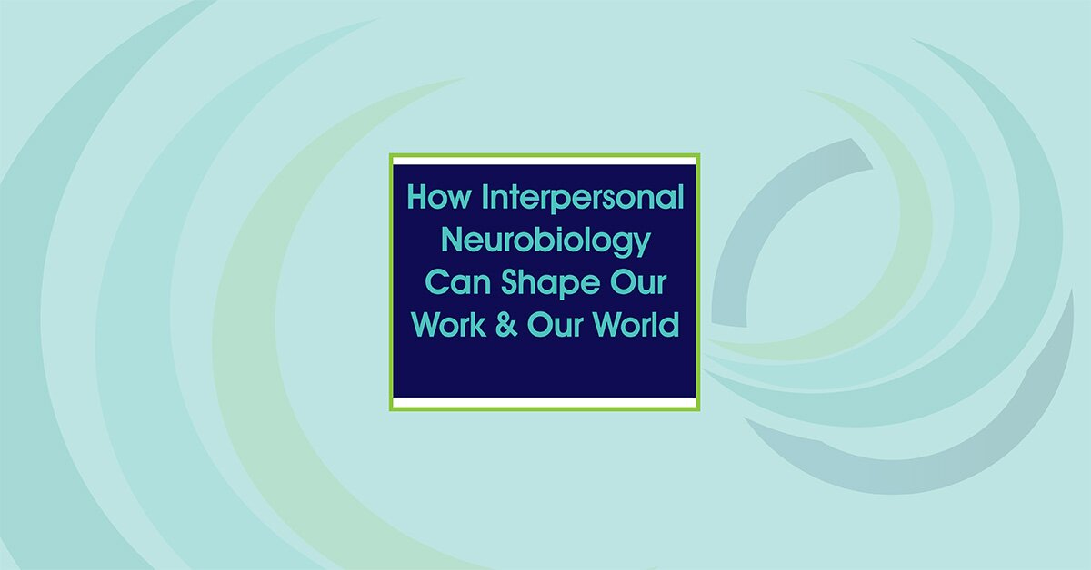 How Interpersonal Neurobiology Can Help Shape our Work and our World 2
