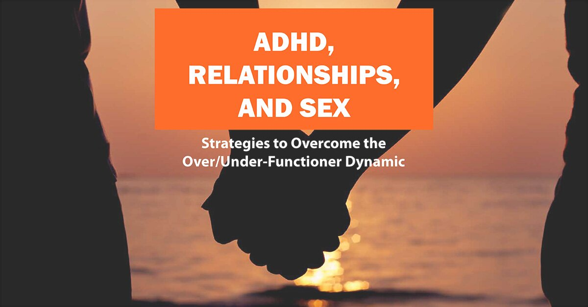 ADHD, Relationships, and Sex: Strategies to Overcome the Over/Under-Functioner Dynamic 2