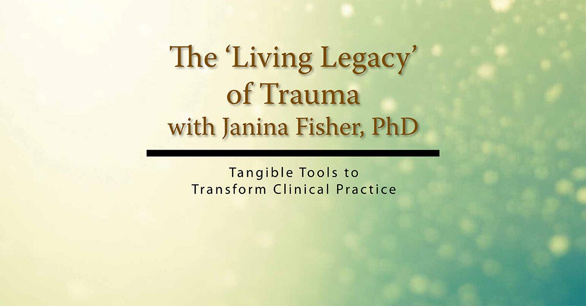 The Living Legacy of Trauma with Janina Fisher, PhD: Tangible Tools to Transform Clinical Practice 2