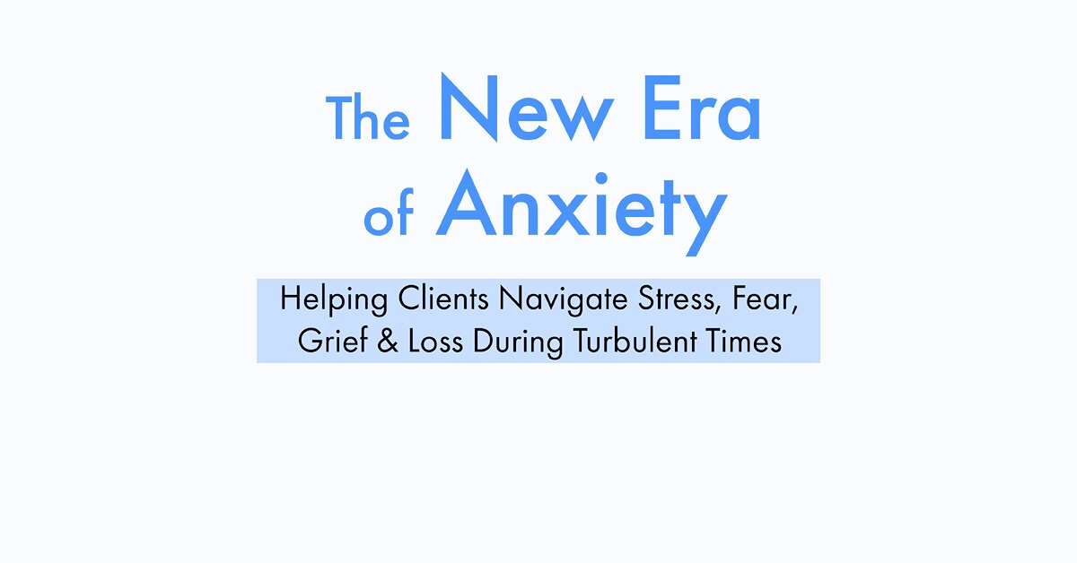 The New Era of Anxiety: Helping Clients Navigate Stress, Fear, Loss & Grief During Turbulent Times 2