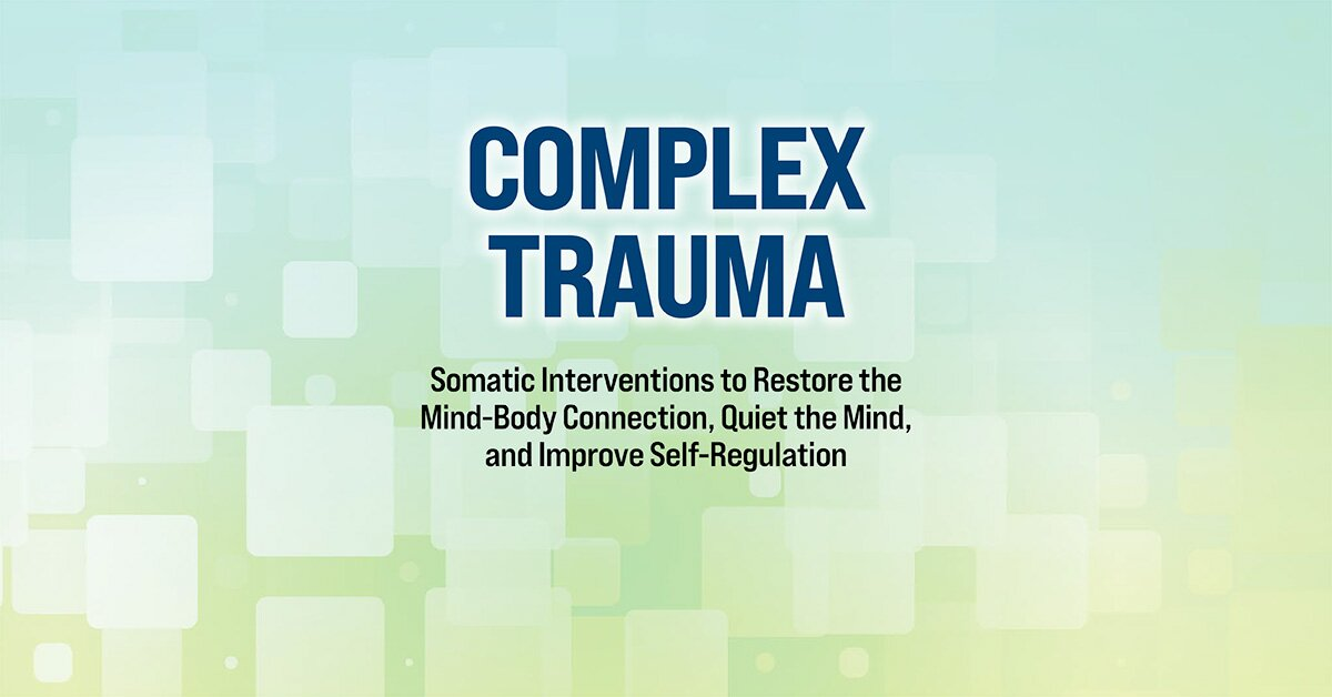 2-Day Complex Trauma: Somatic Interventions to Restore the Mind-Body Connection, Quiet the Mind, and Improve Self-Regulation 2