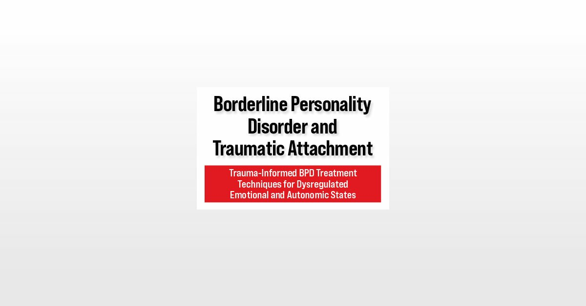Borderline Personality Disorder and Traumatic Attachment: Trauma-Informed BPD Treatment Techniques for Dysregulated Emotional and Autonomic States 2