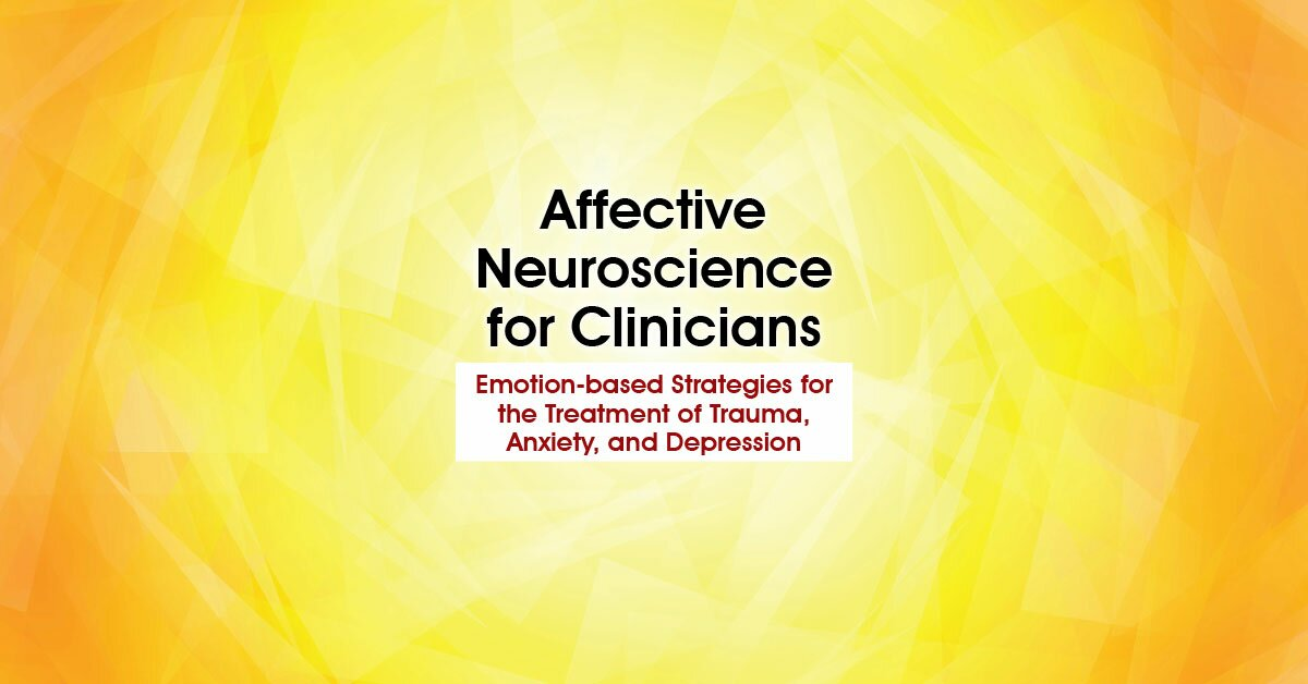 Affective Neuroscience for Clinicians: Emotion-based Strategies for the Treatment of Trauma, Anxiety, and Depression 2