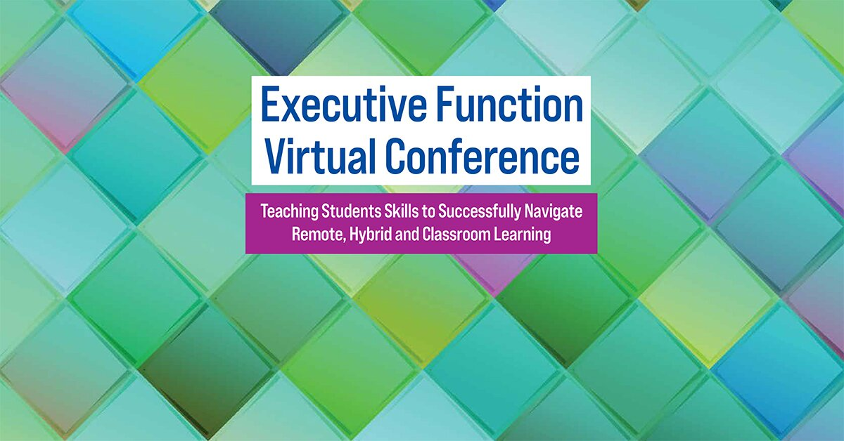 Executive Function Virtual Conference: Teaching Students Skills to Successfully Navigate Remote, Hybrid and Classroom Learning 2