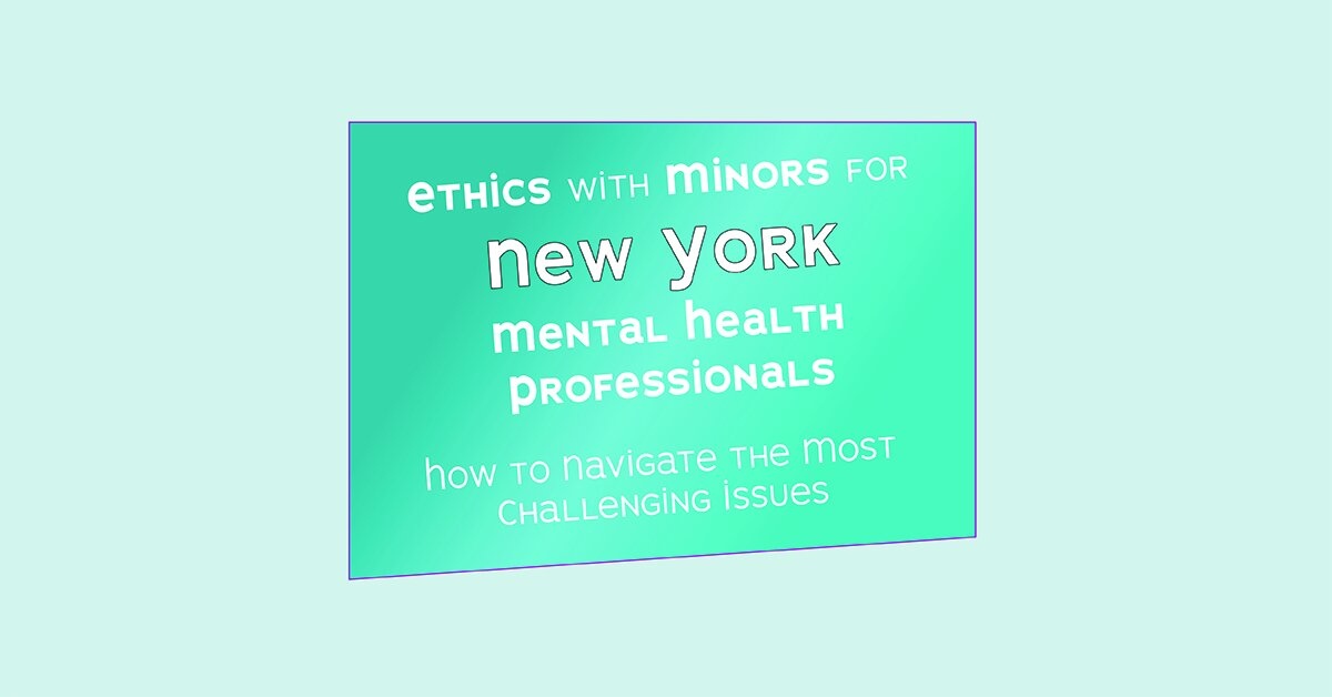 Ethics with Minors for New York Mental Health Professionals: How to Navigate the Most Challenging Issues 2