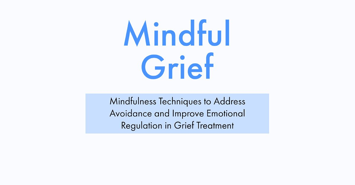 Mindful Grief: Mindfulness Techniques to Address Avoidance and Improve Emotional Regulation in Grief Treatment 2