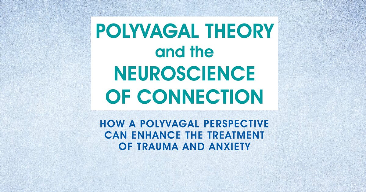 Polyvagal Theory and the Neuroscience of Connection: How a Polyvagal Perspective Can Enhance the Treatment of Trauma and Anxiety 2