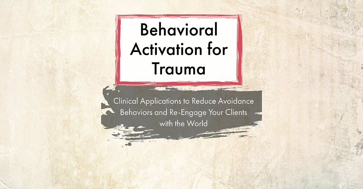 Behavioral Activation for Trauma: Clinical Applications to Reduce Avoidance Behaviors and Re-Engage Your Clients with the World 2