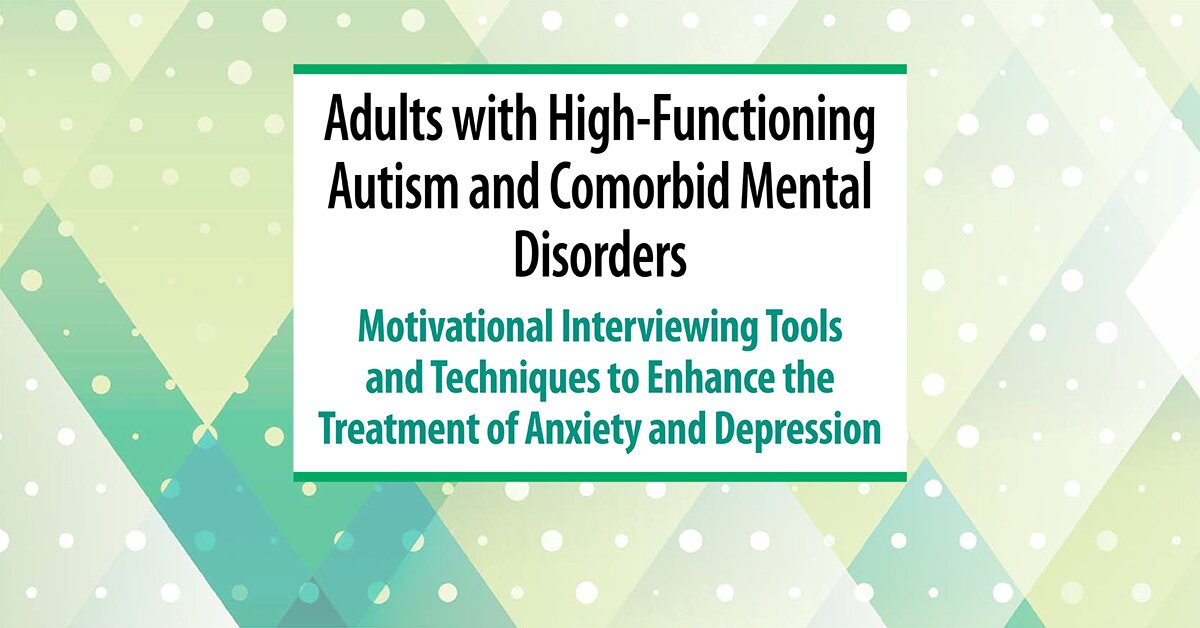 Adults with High-Functioning Autism and Comorbid Mental Disorders: Motivational Interviewing Tools and Techniques to Enhance the Treatment of Anxiety and Depression 2