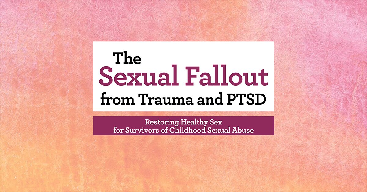 The Sexual Fallout from Trauma and PTSD: Restoring Healthy Sex for Survivors of Childhood Sexual Abuse 2