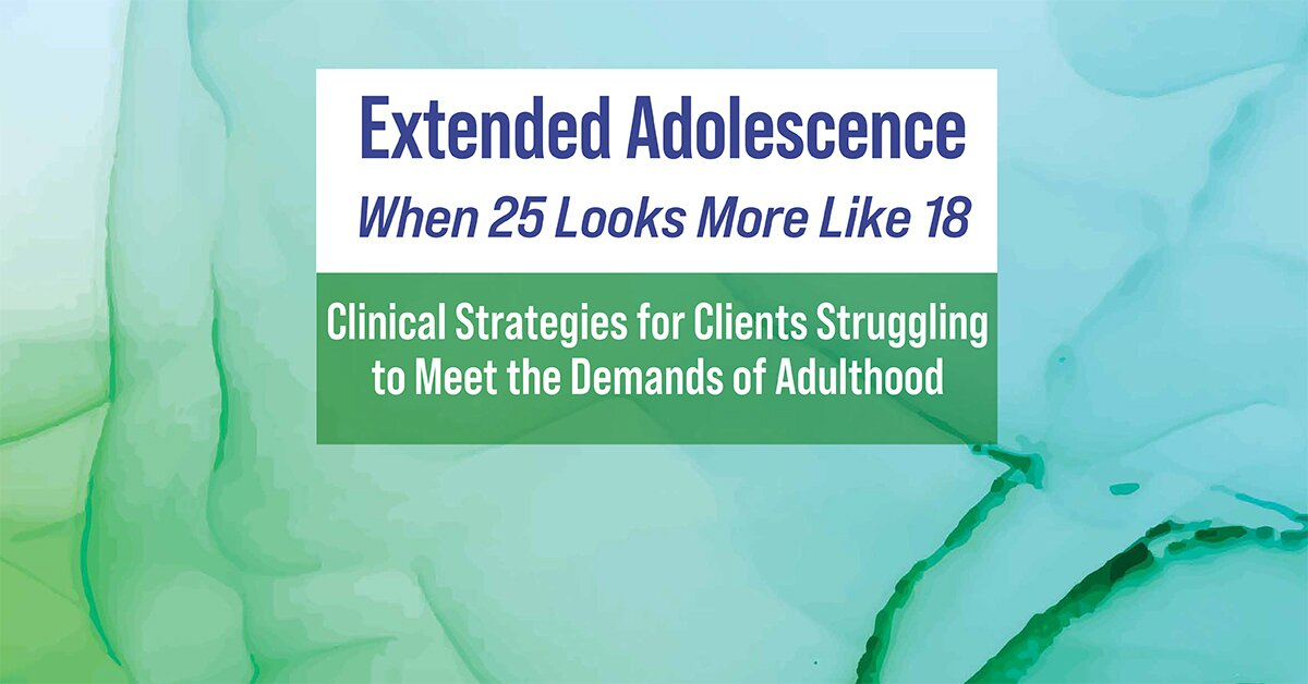 Extended Adolescence - When 25 Looks More Like 18: Clinical Strategies for Clients Struggling to Meet the Demands of Adulthood 2
