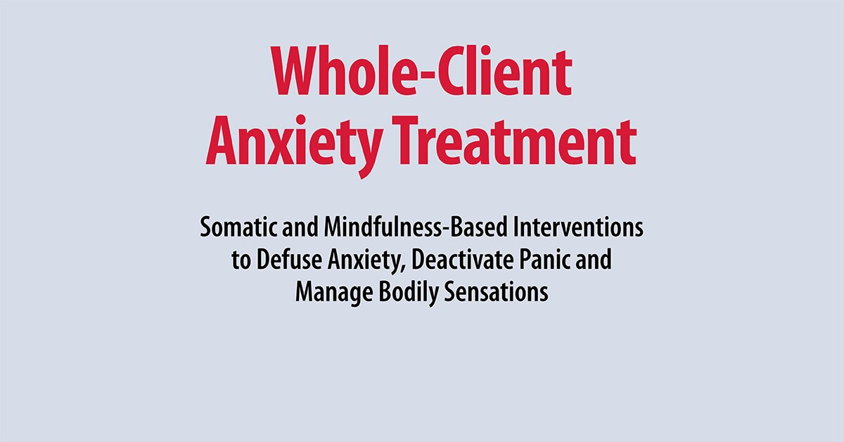 Whole-Client Anxiety Treatment: Somatic and Mindfulness-Based Interventions to Defuse Anxiety, Deactivate Panic and Manage Bodily Sensations 2