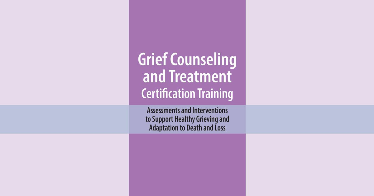 Grief Counseling and Treatment Certification Training: Assessments and Interventions to Support Healthy Grieving and Adaptation to Death and Loss 2