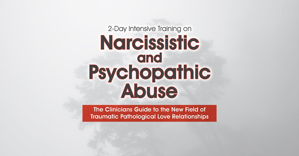 2-Day Intensive Training on Narcissistic and Psychopathic Abuse: The Clinicians Guide to the New Field of Traumatic Pathological Love Relationships 2