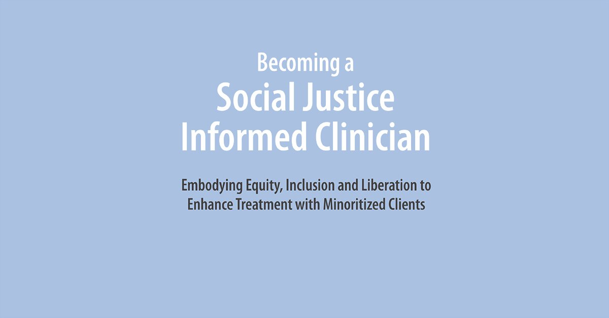 Becoming a Social Justice Informed Clinician: Embodying Equity, Inclusion and Liberation to Enhance Treatment with Minoritized Clients 2
