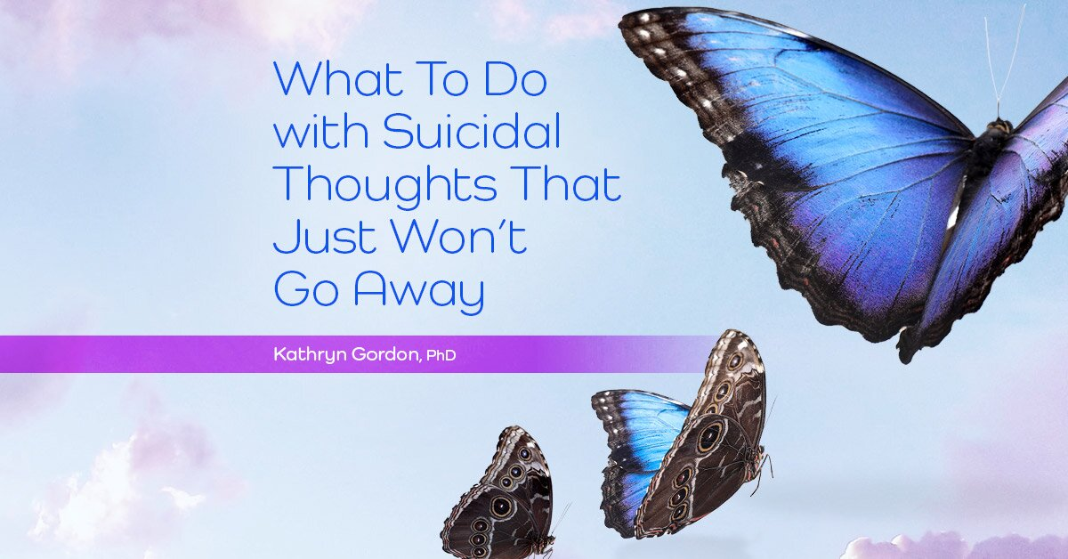 What To Do with Suicidal Thoughts That Just Won't Go Away 2
