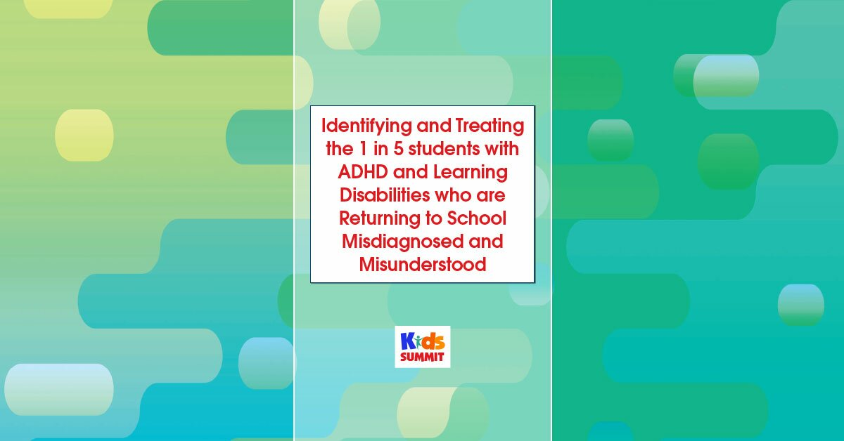 Identifying and Treating the 1 in 5 students with ADHD and Learning Disabilities who are Returning to School Misdiagnosed and Misunderstood 2