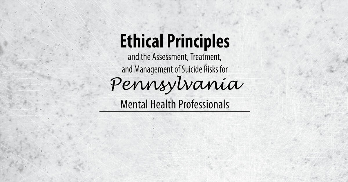 Ethical Principles and the Assessment, Treatment, and Management of Suicide Risks for Pennsylvania Mental Health Professionals 1