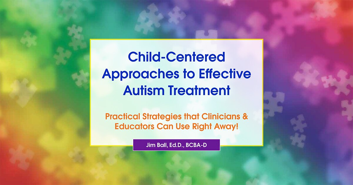 Child-Centered Approaches to Effective Autism Treatment: Practical Strategies that Clinicians & Educators Can Use Right Away! 2