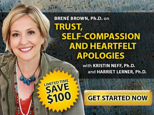 Brené Brown, Ph.D. on Trust, Self-Compassion and Heartfelt Apologies with Kristin Neff, Ph.D. and Harriet Lerner, Ph.D.